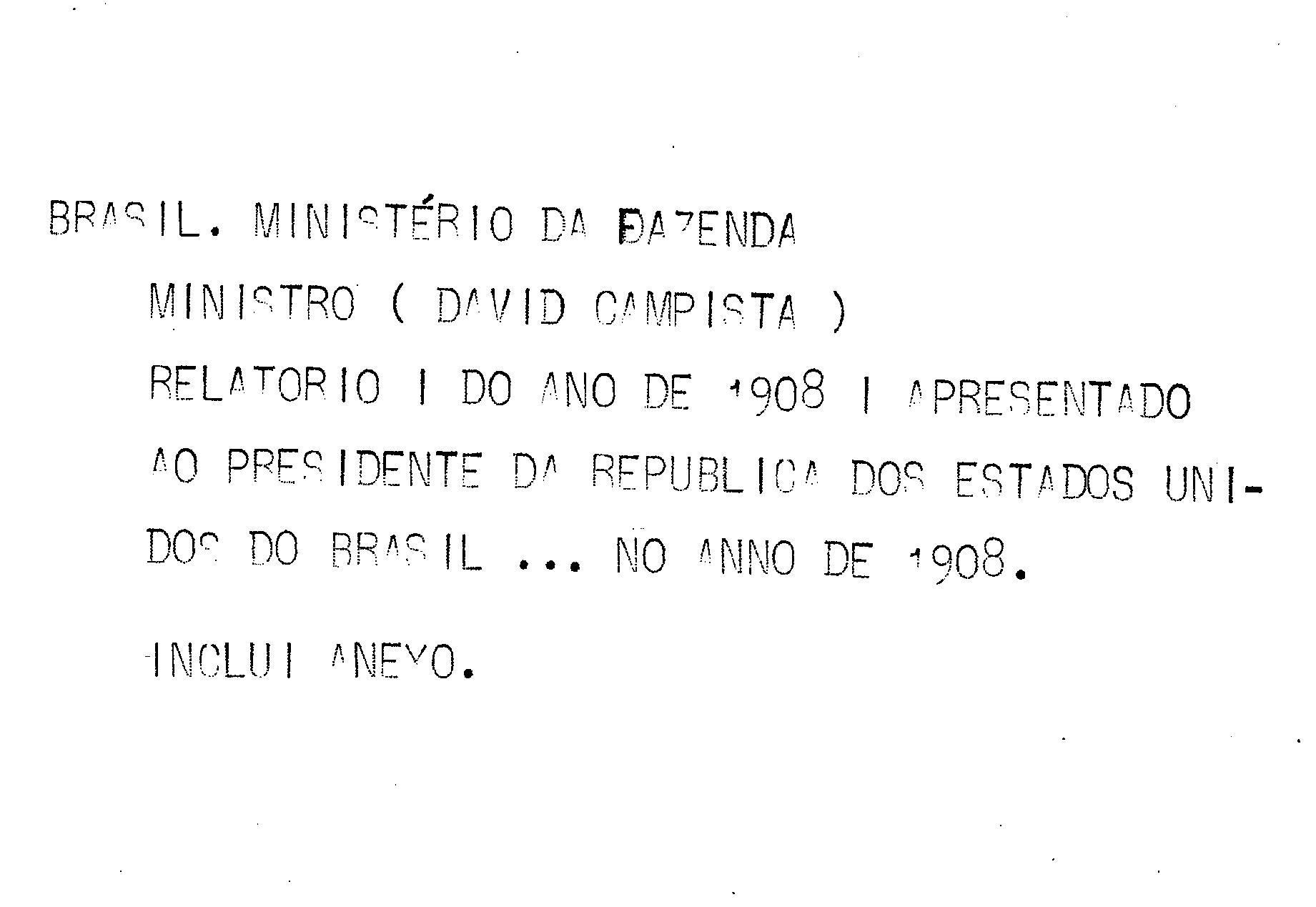 Ministerio da Fazenda - Relatório apresentado ao presidente da República dos Estados Unidos do Brazil pelo Ministro de Estado dos Negócios da Fazenda Dr. David Campista no anno de 1909, 21º da República